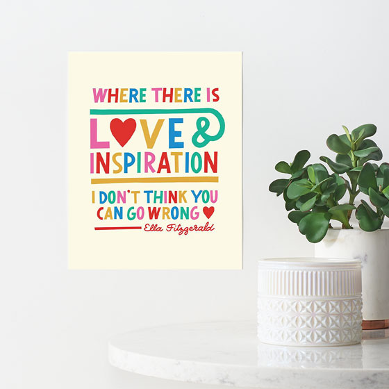 Paper Source designed art print that reads, Where there is love and inspiration, I don't think you can go wrong, by Ella Fitzgerald. Proceeds of art print are donated to NAACP.